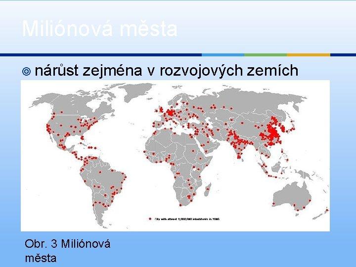 Miliónová města ¥ nárůst zejména v rozvojových zemích Obr. 3 Miliónová města