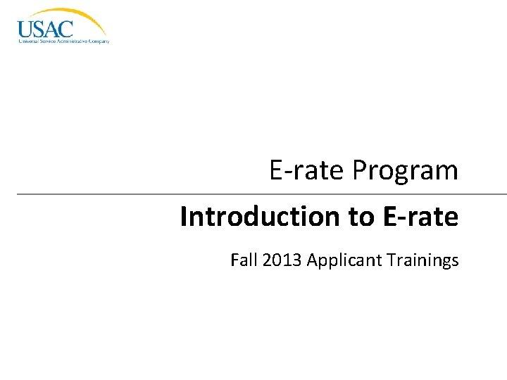 E-rate Program Introduction to E-rate Fall 2013 Applicant Trainings Introduction to E-rate I 2013