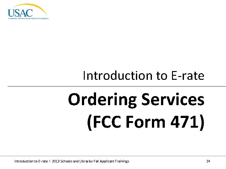 Introduction to E-rate Ordering Services (FCC Form 471) Introduction to E-rate I 2013 Schools