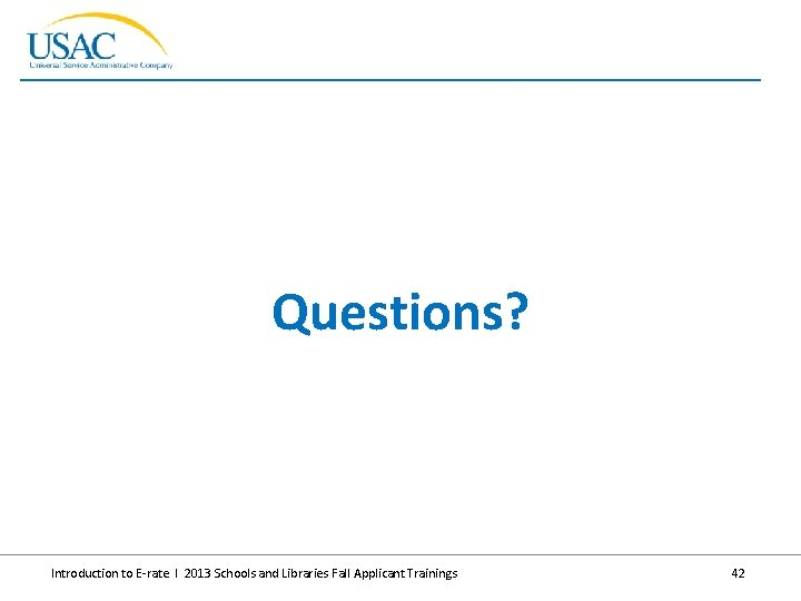 Questions? Introduction to E-rate I 2013 Schools and Libraries Fall Applicant Trainings 42