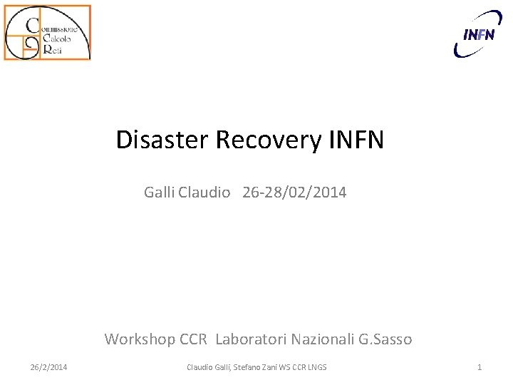 Disaster Recovery INFN Galli Claudio 26 -28/02/2014 Workshop CCR Laboratori Nazionali G. Sasso 26/2/2014