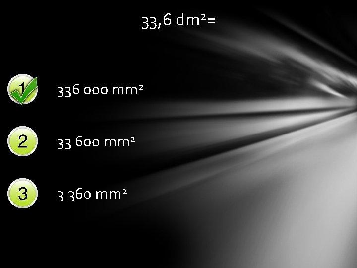 33, 6 dm 2= 336 000 mm 2 33 600 mm 2 3 360
