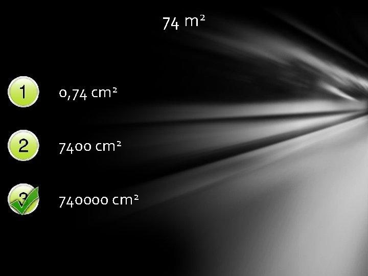 74 m 2 0, 74 cm 2 740000 cm 2