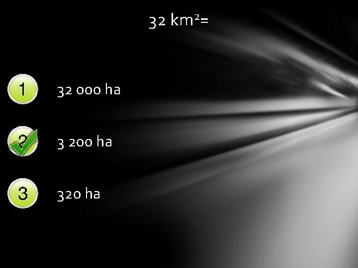 32 km 2= 32 000 ha 3 200 ha 320 ha