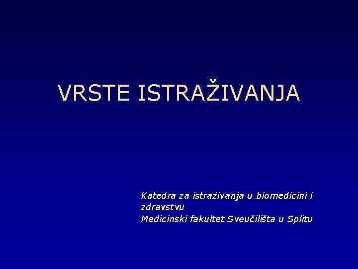VRSTE ISTRAŽIVANJA Katedra za istraživanja u biomedicini i zdravstvu Medicinski fakultet Sveučilišta u Splitu