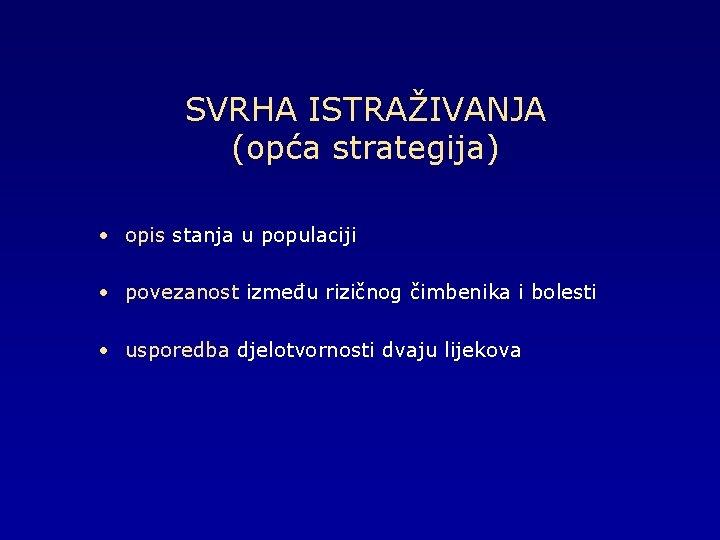 SVRHA ISTRAŽIVANJA (opća strategija) • opis stanja u populaciji • povezanost između rizičnog čimbenika