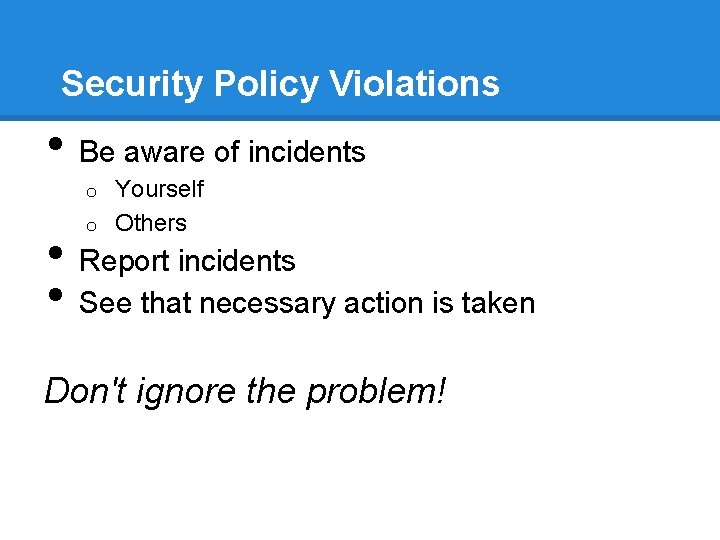 Security Policy Violations • Be aware of incidents Yourself o Others o • •