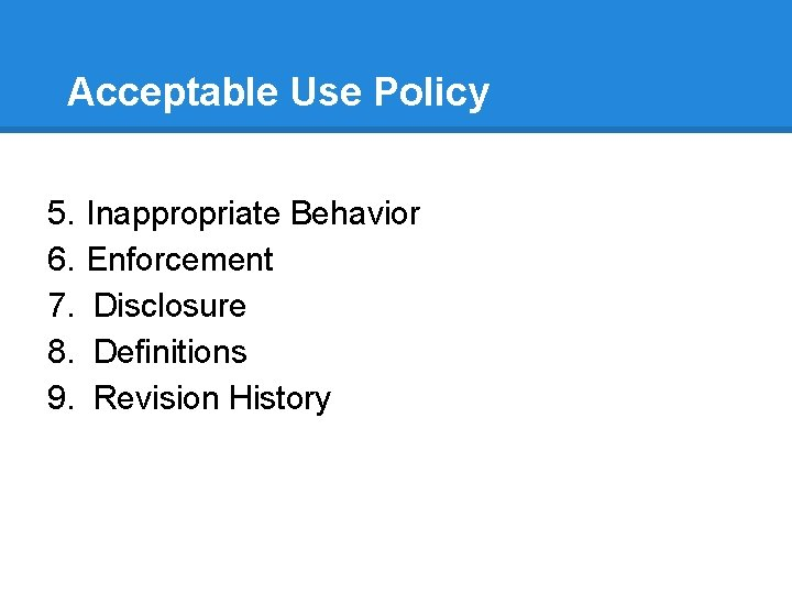 Acceptable Use Policy 5. 6. 7. 8. 9. Inappropriate Behavior Enforcement Disclosure Definitions Revision