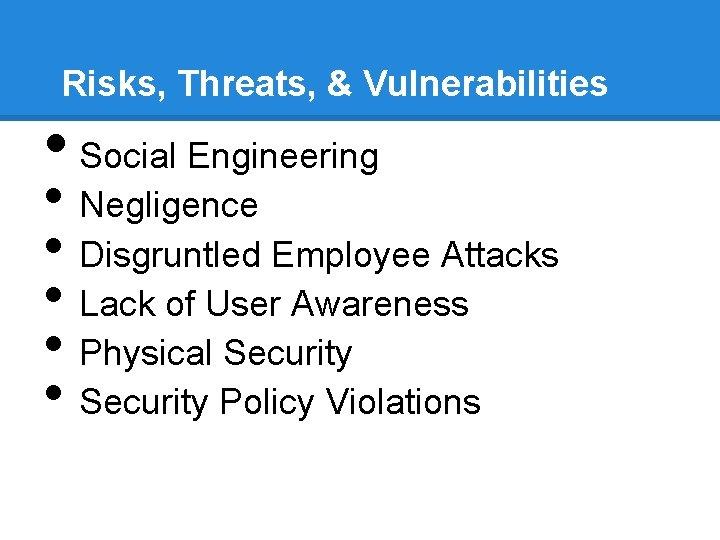 Risks, Threats, & Vulnerabilities • Social Engineering • Negligence • Disgruntled Employee Attacks •