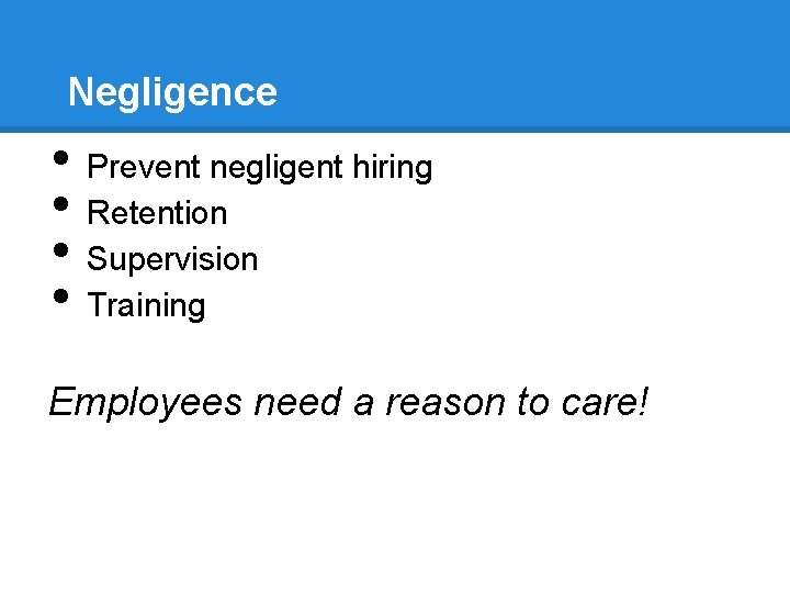 Negligence • • Prevent negligent hiring Retention Supervision Training Employees need a reason to