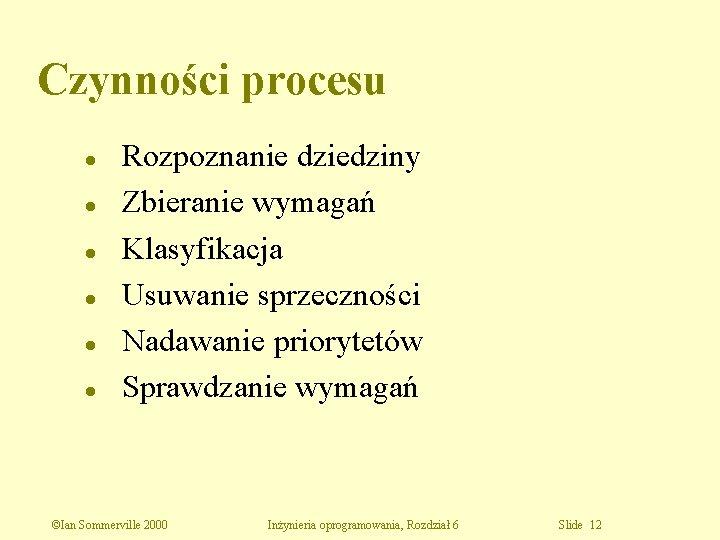 Czynności procesu l l l Rozpoznanie dziedziny Zbieranie wymagań Klasyfikacja Usuwanie sprzeczności Nadawanie priorytetów