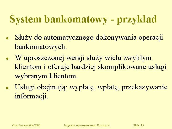 System bankomatowy - przykład l l l Służy do automatycznego dokonywania operacji bankomatowych. W