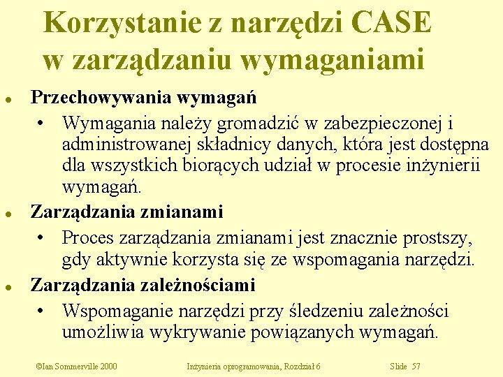 Korzystanie z narzędzi CASE w zarządzaniu wymaganiami l l l Przechowywania wymagań • Wymagania