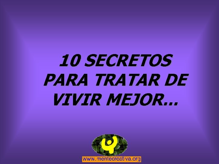 10 SECRETOS PARA TRATAR DE VIVIR MEJOR. . .