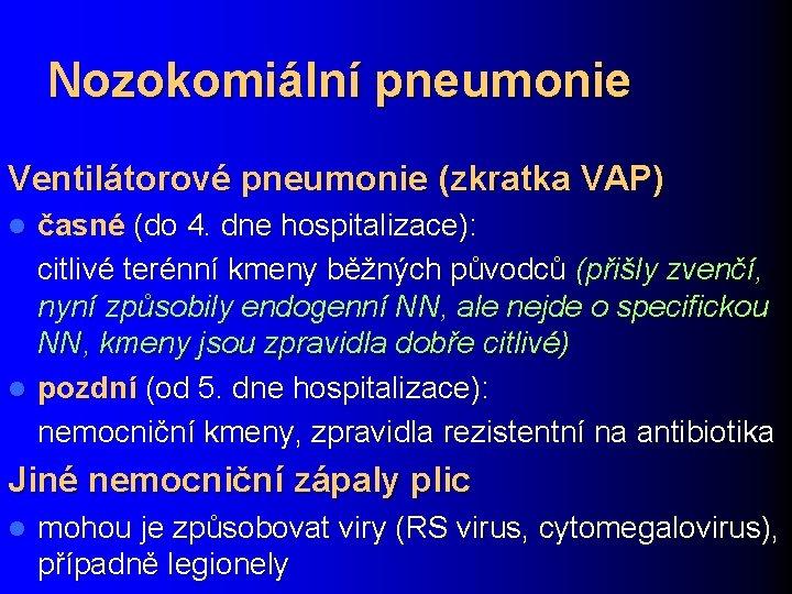 Nozokomiální pneumonie Ventilátorové pneumonie (zkratka VAP) časné (do 4. dne hospitalizace): citlivé terénní kmeny