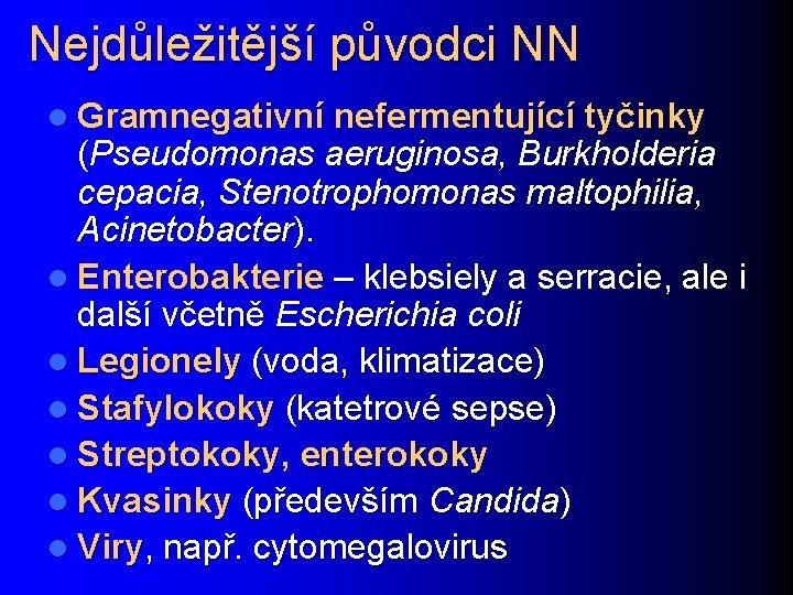 Nejdůležitější původci NN l Gramnegativní nefermentující tyčinky (Pseudomonas aeruginosa, Burkholderia cepacia, Stenotrophomonas maltophilia, Acinetobacter).