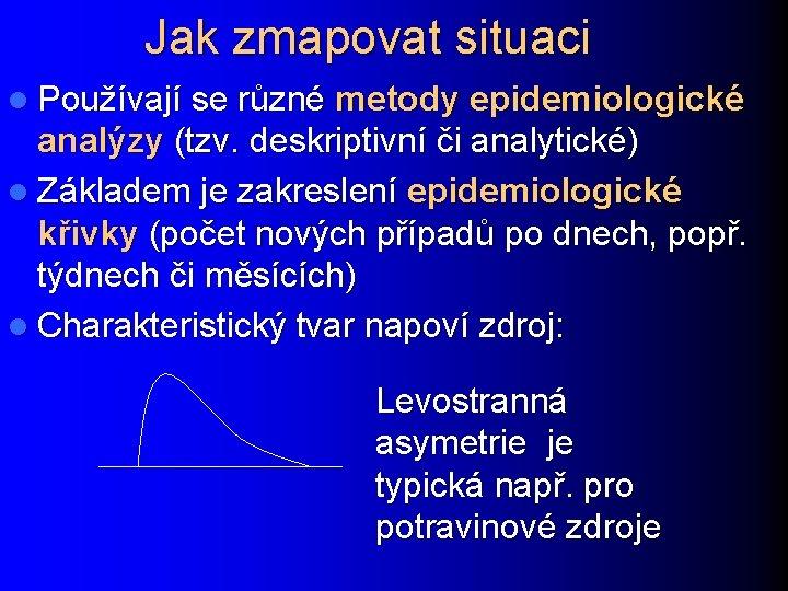 Jak zmapovat situaci l Používají se různé metody epidemiologické analýzy (tzv. deskriptivní či analytické)