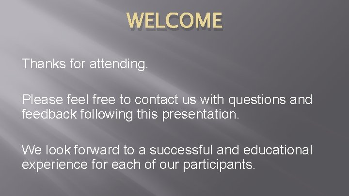 WELCOME Thanks for attending. Please feel free to contact us with questions and feedback