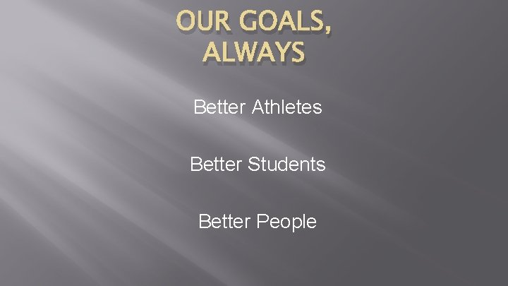 OUR GOALS, ALWAYS Better Athletes Better Students Better People