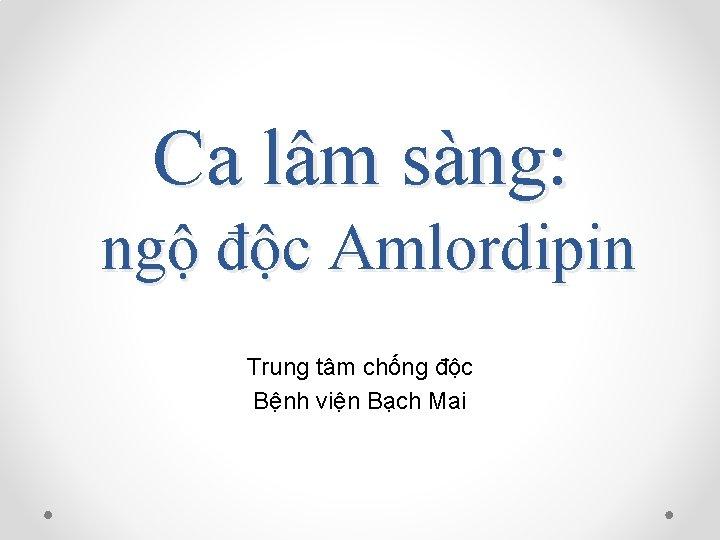 Ca lâm sàng: ngộ độc Amlordipin Trung tâm chống độc Bệnh viện Bạch Mai
