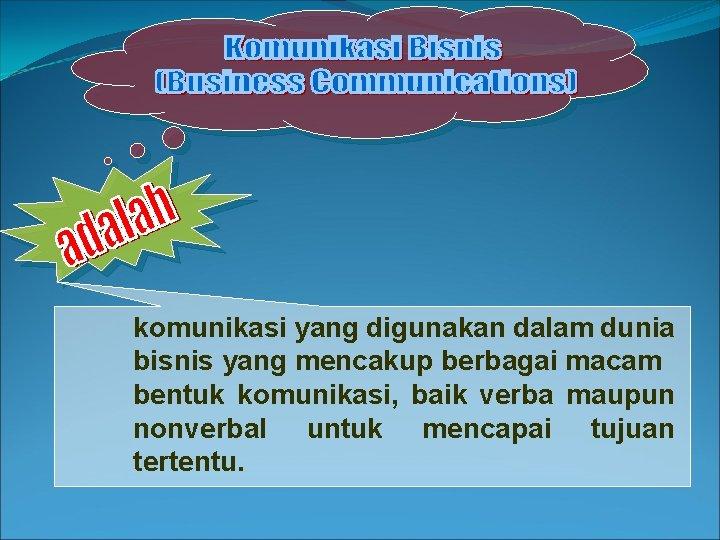 komunikasi yang digunakan dalam dunia bisnis yang mencakup berbagai macam bentuk komunikasi, baik verba
