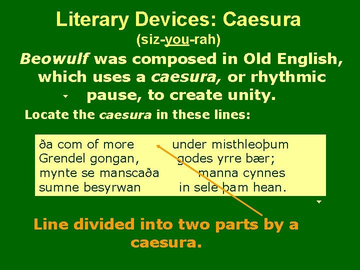 Literary Devices: Caesura (siz-you-rah) Beowulf was composed in Old English, which uses a caesura,