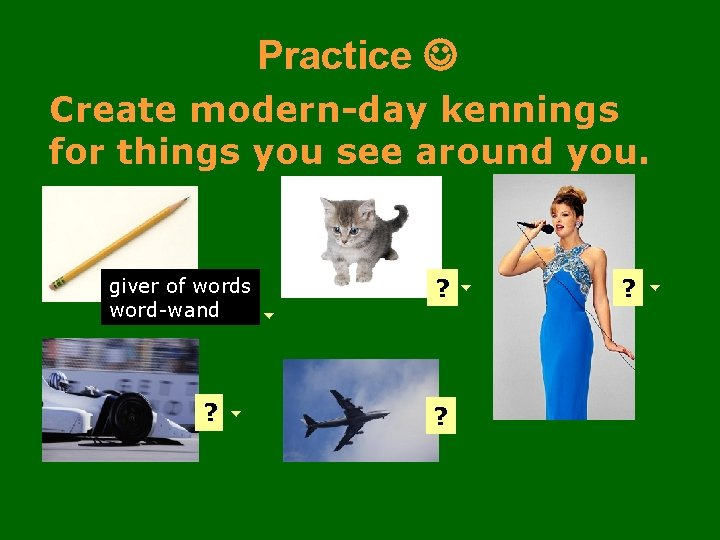 Practice Create modern-day kennings for things you see around you. giver of words word-wand