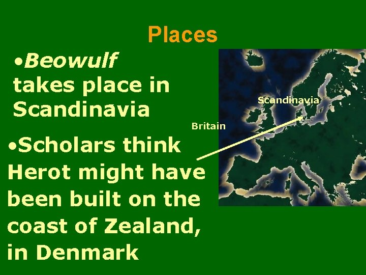 Places • Beowulf takes place in Scandinavia Britain • Scholars think Herot might have