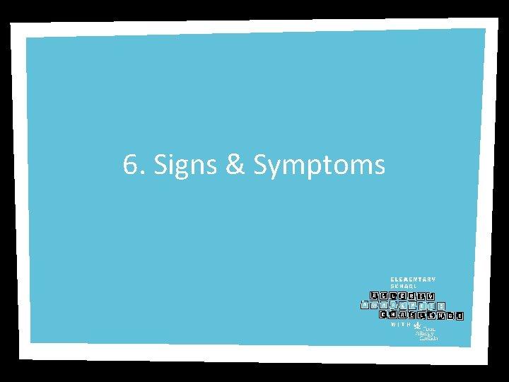 6. Signs & Symptoms
