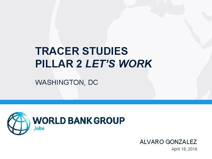 TRACER STUDIES PILLAR 2 LET'S WORK WASHINGTON, DC ALVARO GONZALEZ April 18, 2016