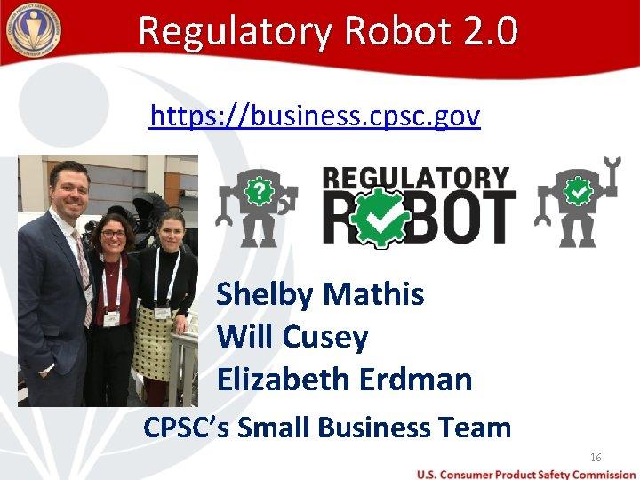 Regulatory Robot 2. 0 https: //business. cpsc. gov Shelby Mathis Will Cusey Elizabeth Erdman