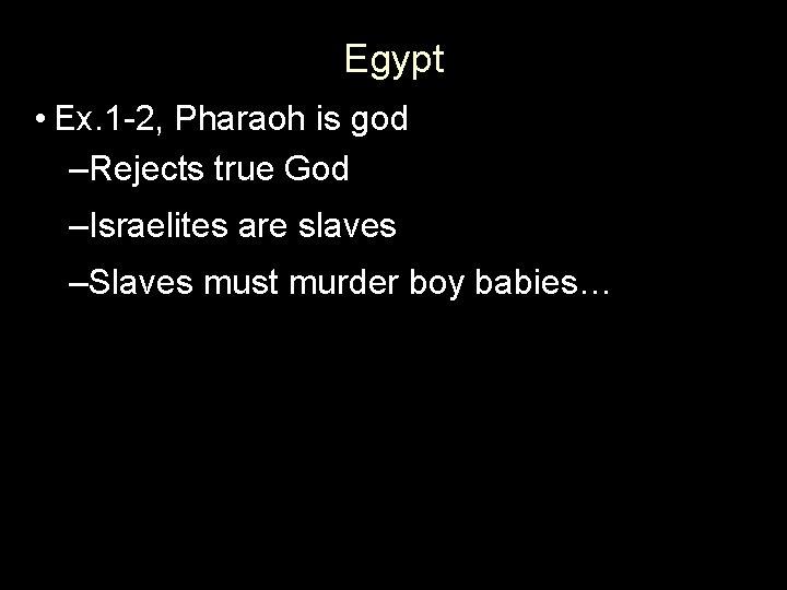 Egypt • Ex. 1 -2, Pharaoh is god –Rejects true God –Israelites are slaves