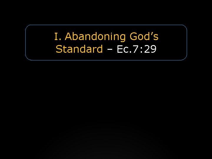 I. Abandoning God's Standard – Ec. 7: 29