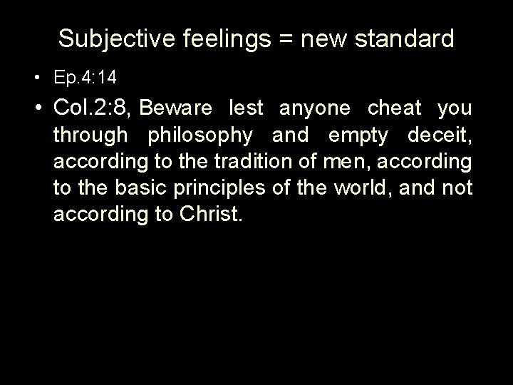 Subjective feelings = new standard • Ep. 4: 14 • Col. 2: 8, Beware