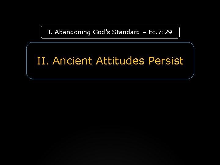 I. Abandoning God's Standard – Ec. 7: 29 II. Ancient Attitudes Persist