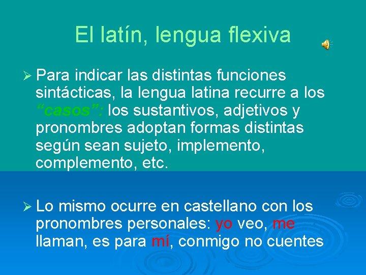 El latín, lengua flexiva Ø Para indicar las distintas funciones sintácticas, la lengua latina