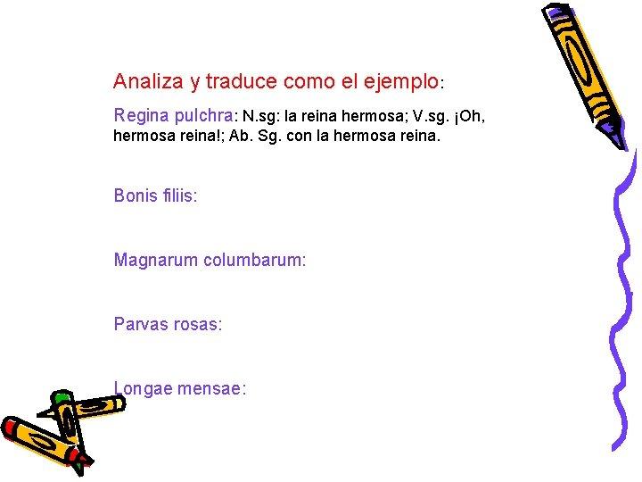 Analiza y traduce como el ejemplo: Regina pulchra: N. sg: la reina hermosa; V.