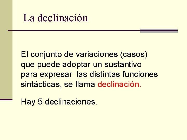 La declinación El conjunto de variaciones (casos) que puede adoptar un sustantivo para expresar