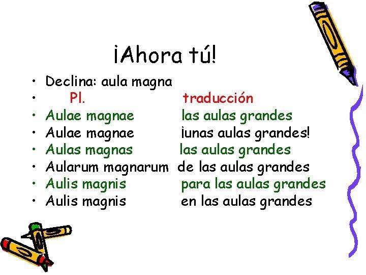 ¡Ahora tú! • • Declina: aula magna Pl. Aulae magnae Aulas magnas Aularum magnarum