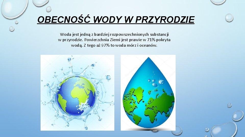 OBECNOŚĆ WODY W PRZYRODZIE Woda jest jedną z bardziej rozpowszechnionych substancji w przyrodzie.