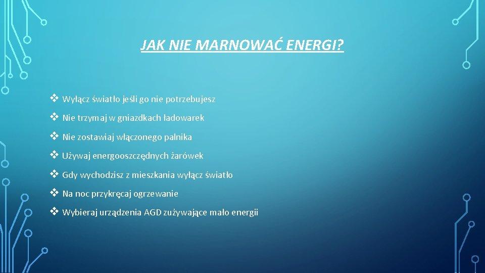 JAK NIE MARNOWAĆ ENERGI? v Wyłącz światło jeśli go nie potrzebujesz v Nie trzymaj