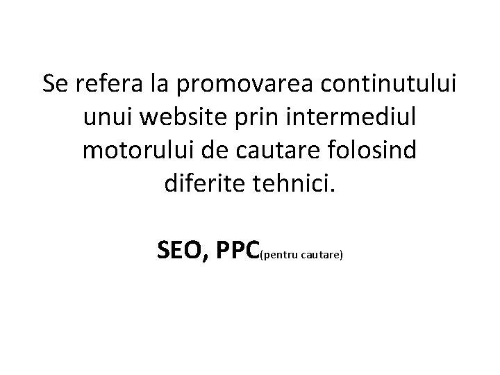 Se refera la promovarea continutului unui website prin intermediul motorului de cautare folosind diferite
