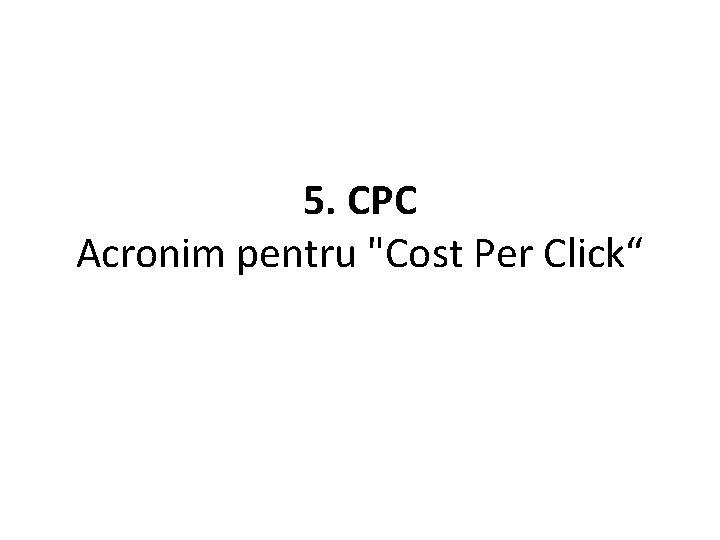 "5. CPC Acronim pentru ""Cost Per Click"""