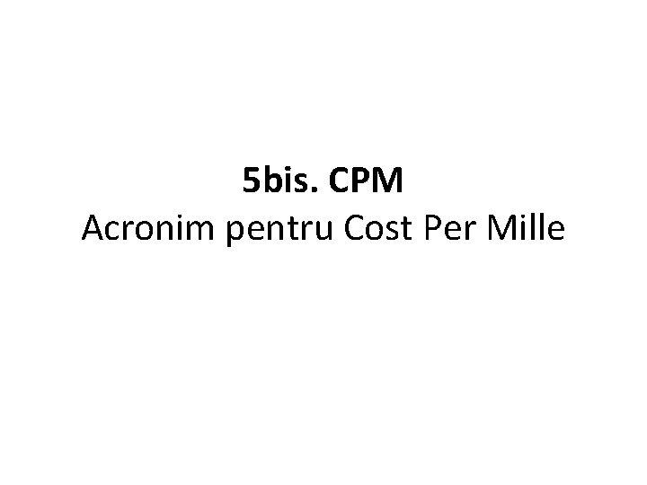 5 bis. CPM Acronim pentru Cost Per Mille