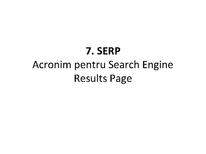 7. SERP Acronim pentru Search Engine Results Page