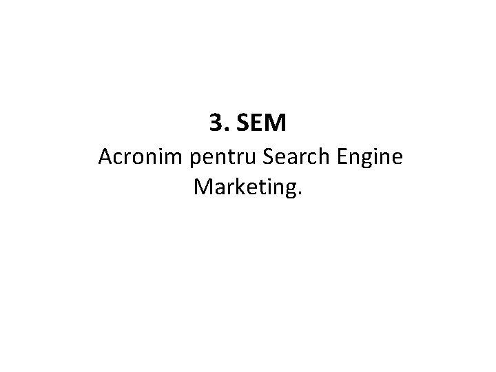 3. SEM Acronim pentru Search Engine Marketing.