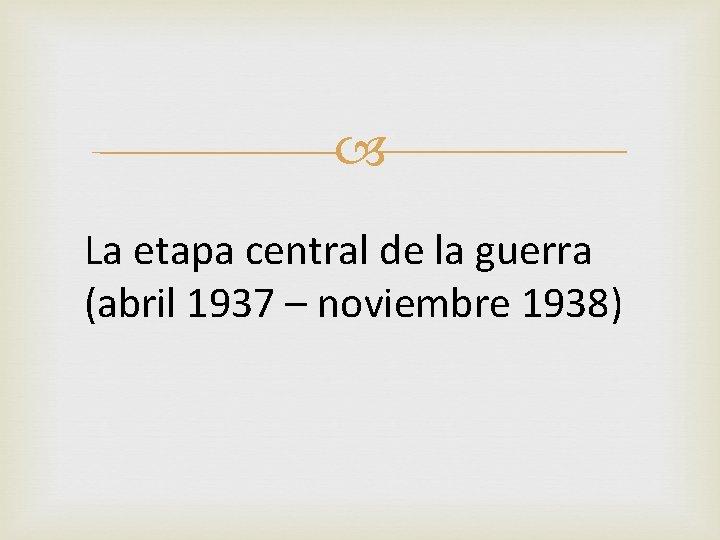 La etapa central de la guerra (abril 1937 – noviembre 1938)