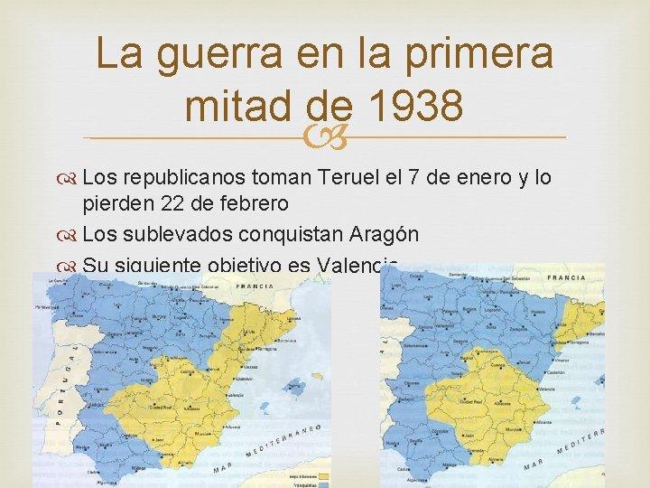 La guerra en la primera mitad de 1938 Los republicanos toman Teruel el 7
