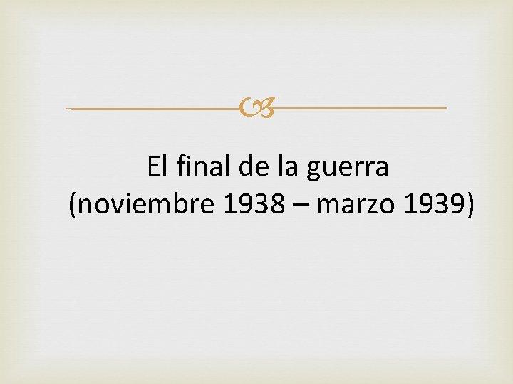 El final de la guerra (noviembre 1938 – marzo 1939)