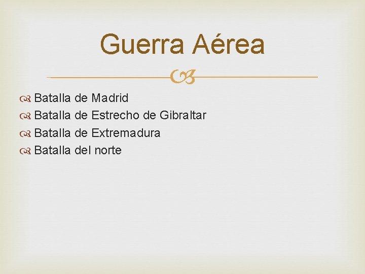 Guerra Aérea Batalla de Madrid Batalla de Estrecho de Gibraltar Batalla de Extremadura Batalla